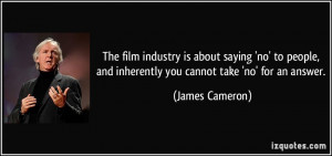 The film industry is about saying 'no' to people, and inherently you ...