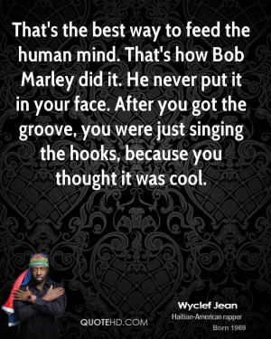 That's the best way to feed the human mind. That's how Bob Marley did ...