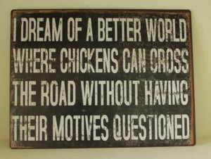 ... Dream of a better world where chickens can cross the road funny quotes