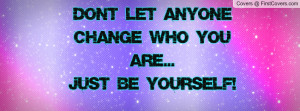 don't let anyone change who you are...just be yourself! , Pictures