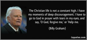 The Christian life is not a constant high. I have my moments of deep ...