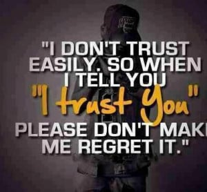 don't trust easily So when I tell you I trust you please don't make ...