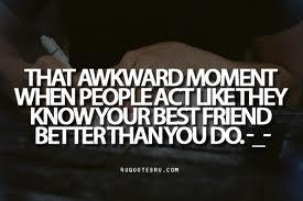 That awkward moment when people act like they know your best friend ...