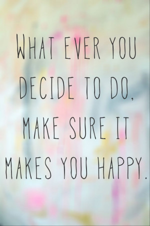 What ever you decide to do make sure it makes you happy