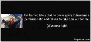 ... permission slip and tell me to take time out for me. - Wynonna Judd