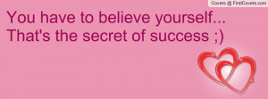 you have to believe yourself...that's the secret of success ...
