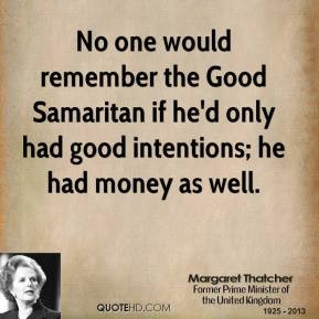 Margaret Thatcher - No one would remember the Good Samaritan if he'd ...