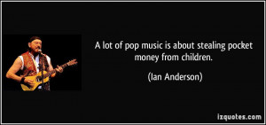 lot of pop music is about stealing pocket money from children. - Ian ...