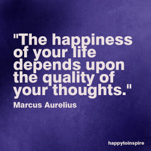 The happiness of your life depends upon the quality of your thoughts ...