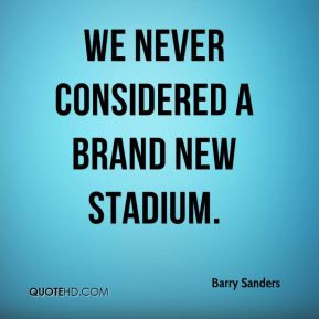 Barry Sanders - We never considered a brand new stadium.