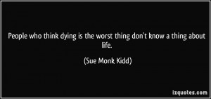 ... is the worst thing don't know a thing about life. - Sue Monk Kidd
