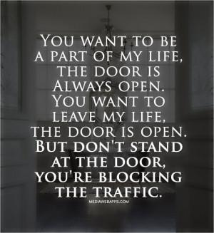 the door is Always open. You want to leave my life, the door is open ...