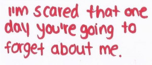 """... Scared That One Day You're Going To Forget About Me """" ~ Sad Quote"""