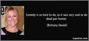 Comedy is so hard to do, so it was very cool to do dead pan humor ...