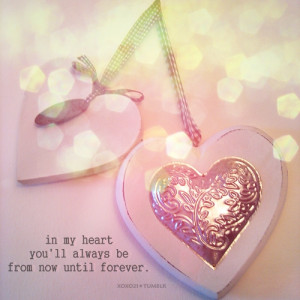 In My Heart You'll Always Be From Now Until Forever.