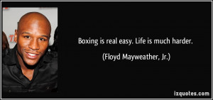 Boxing is real easy. Life is much harder. - Floyd Mayweather, Jr.