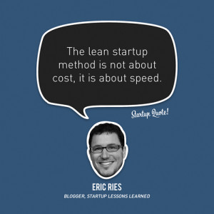 The lean startup method is not about cost, it is about speed.- Eric ...