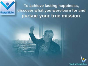 Life Mission and Happinjess quotes, Vadim Kotelnikov at Happy Victor ...