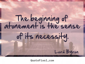 ... of atonement is the sense of its necessity. Lord Byron good life quote