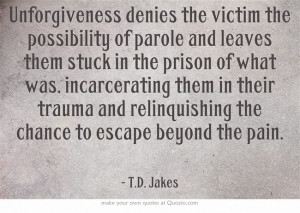 Unforgiveness denies the victim the possibility of parole and leaves ...
