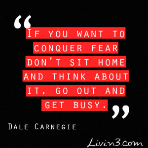 ... Fear Don't Sit Home And Think About It, Go Out And Get Busy
