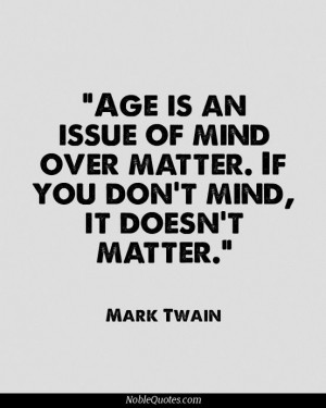 Age is an issue of mind over matter.