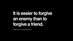 ... easier to forgive an enemy than to forgive a friend. – William Blake