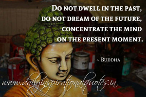 ... of the future, concentrate the mind on the present moment. ~ Buddha
