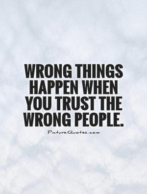 Wrong things happen when you trust the wrong people Picture Quote #1