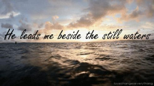 He leads me beside the still waters. He restores my soul; He leads me ...
