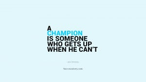 champion is someone who gets up when he can't.