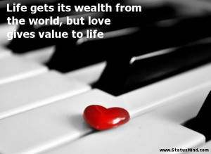 Life gets its wealth from the world, but love gives value to life