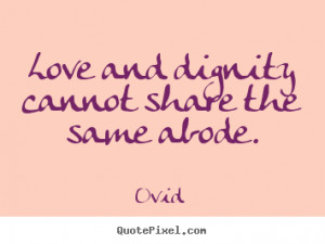 ... quotes - Love and dignity cannot share the same abode. - Love sayings