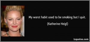 My worst habit used to be smoking but I quit. - Katherine Heigl