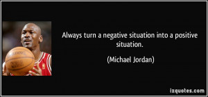 Always turn a negative situation into a positive situation. - Michael ...