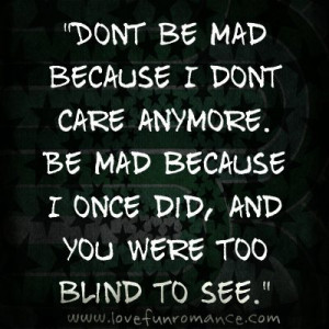 Dont be mad because I dont care anymore. Be mad because I once did ...