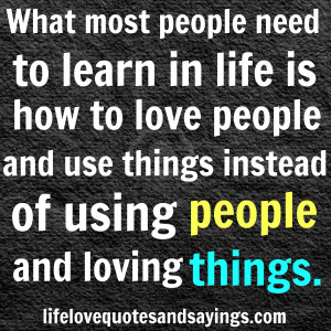 ... and use things instead of using people and loving things. -Unknown