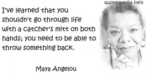 Maya Angelou - I've learned that you shouldn't go through life with a ...