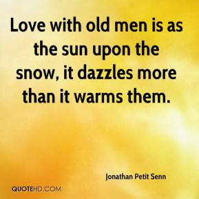 Love with old men is as the sun upon the snow, it dazzles more than it ...