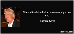 Tibetan Buddhism had an enormous impact on me. - Richard Gere