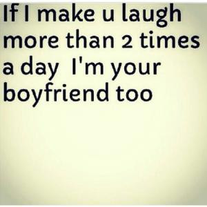 If I make u laugh more than 2 times a day I'm your boyfriend too