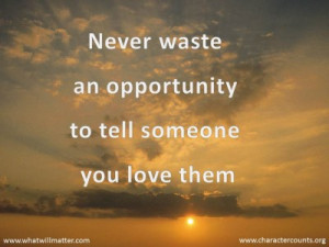 QUOTE & POSTER: Never waste an opportunity to tell someone you love ...