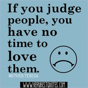 ... you judge people, you have no time to love them.-Mother Teresa Quotes