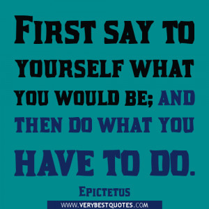 ... say to yourself what you would be; and then do what you have to do
