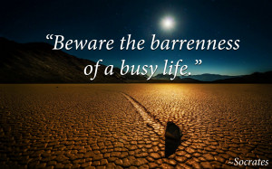 Beware the barrenness of a busy life, Socrates quote