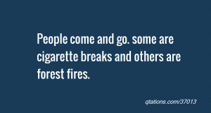 ... come and go. some are cigarette breaks and others are forest fires