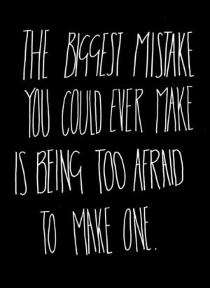 ... biggest mistake you could ever make is being too afraid to make one