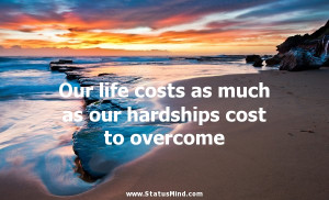 Our life costs as much as our hardships cost to overcome - Francois ...