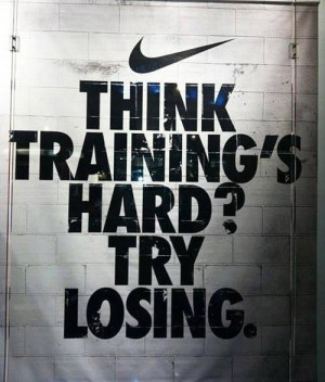 """Think Training's Hard, Try Losing """" ~ Sports Quote"""