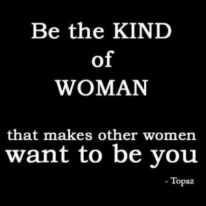 Be the kind of woman that makes the other women want to be you.